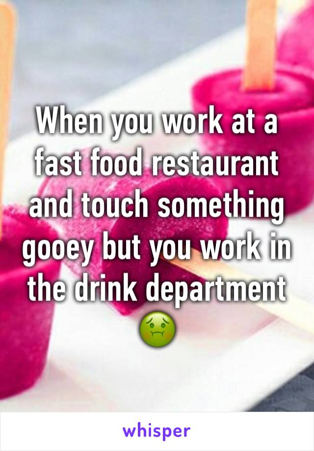 When you work at a fast food restaurant and touch something gooey but you work in the drink department 🤢