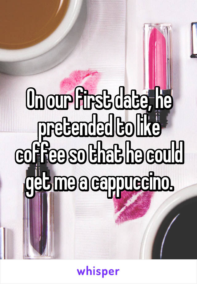 On our first date, he pretended to like coffee so that he could get me a cappuccino.