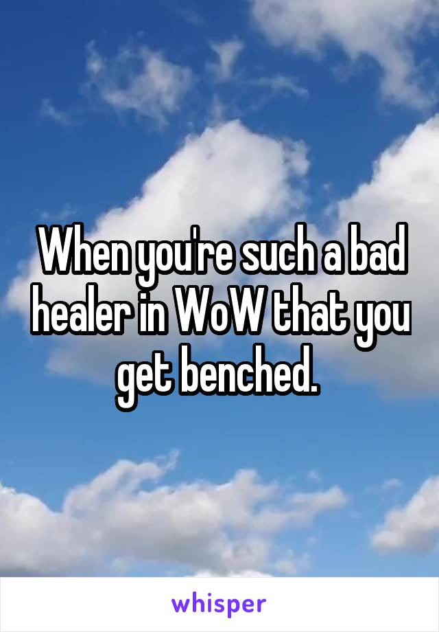 When you're such a bad healer in WoW that you get benched.