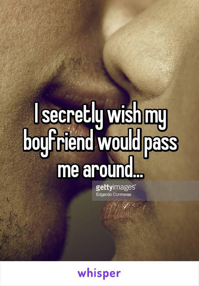 I secretly wish my boyfriend would pass me around...