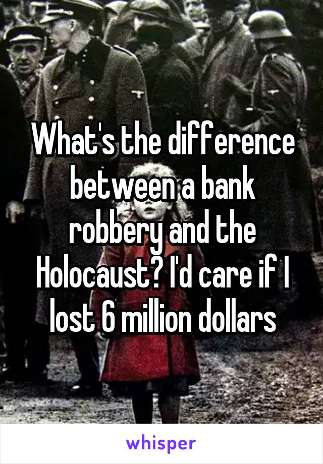 What's the difference between a bank robbery and the Holocaust? I'd care if I lost 6 million dollars