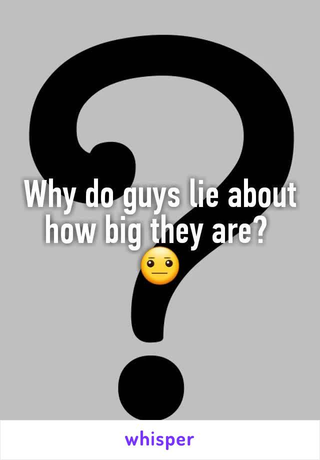 Why do guys lie about how big they are?  😐