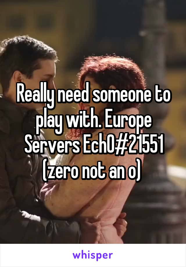 Really need someone to play with. Europe Servers Ech0#21551 (zero not an o)