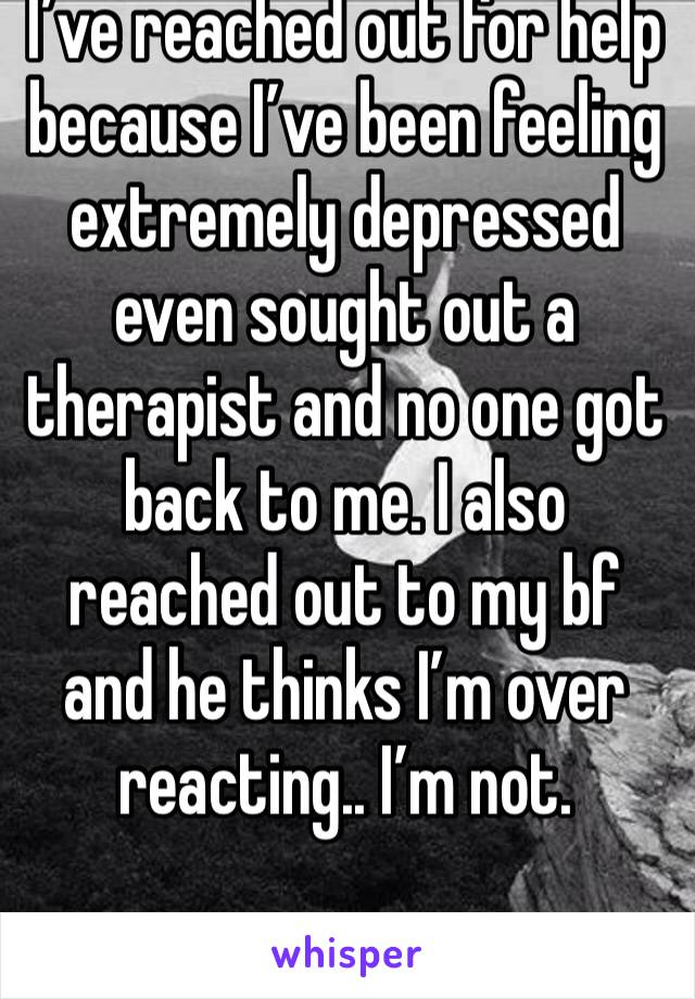 I've reached out for help because I've been feeling extremely depressed even sought out a therapist and no one got back to me. I also reached out to my bf and he thinks I'm over reacting.. I'm not.