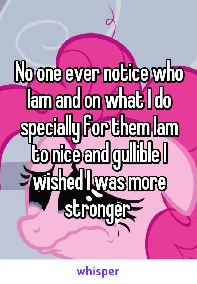 No one ever notice who Iam and on what I do specially for them Iam to nice and gullible I wished I was more stronger