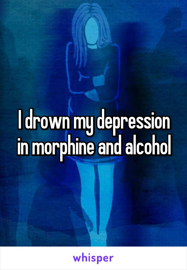 I drown my depression in morphine and alcohol