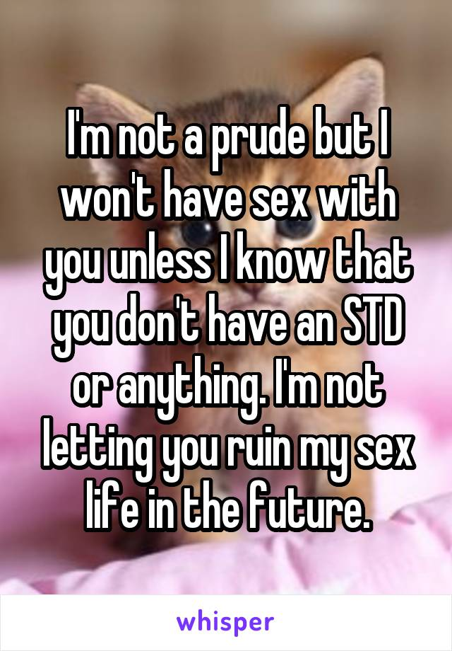 I'm not a prude but I won't have sex with you unless I know that you don't have an STD or anything. I'm not letting you ruin my sex life in the future.