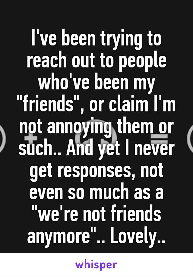 "I've been trying to reach out to people who've been my ""friends"", or claim I'm not annoying them or such.. And yet I never get responses, not even so much as a ""we're not friends anymore"".. Lovely.."