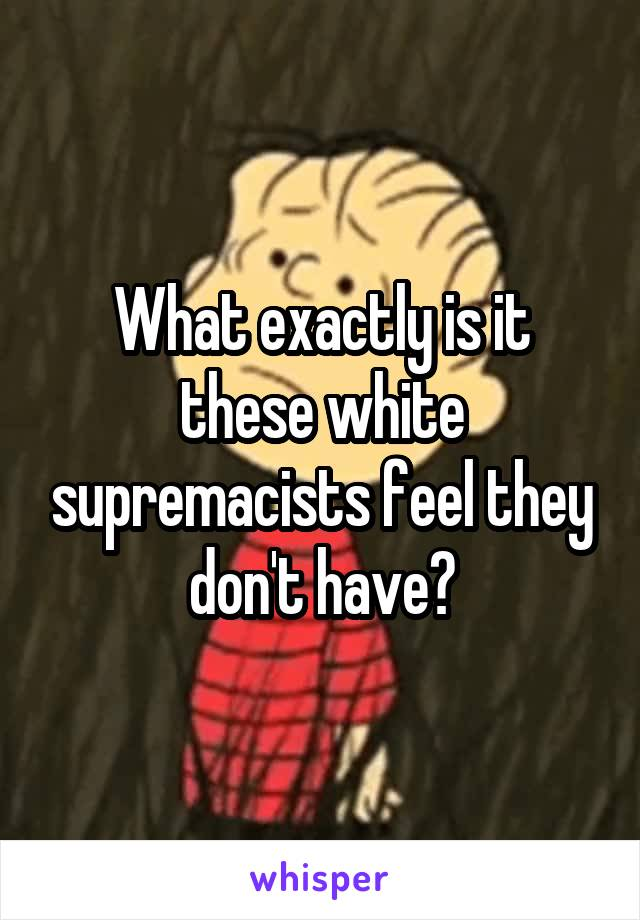 What exactly is it these white supremacists feel they don't have?