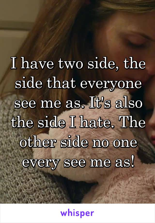 I have two side, the side that everyone see me as. It's also the side I hate. The other side no one every see me as!