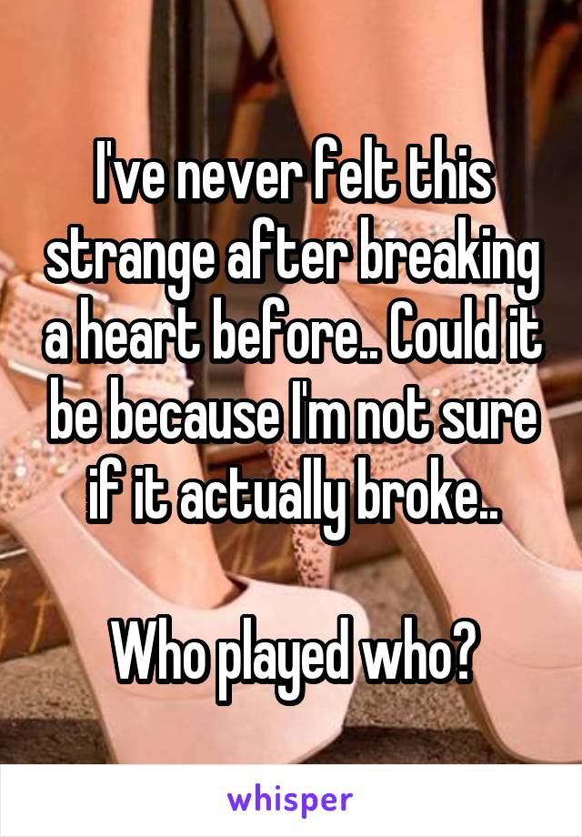 I've never felt this strange after breaking a heart before.. Could it be because I'm not sure if it actually broke..  Who played who?