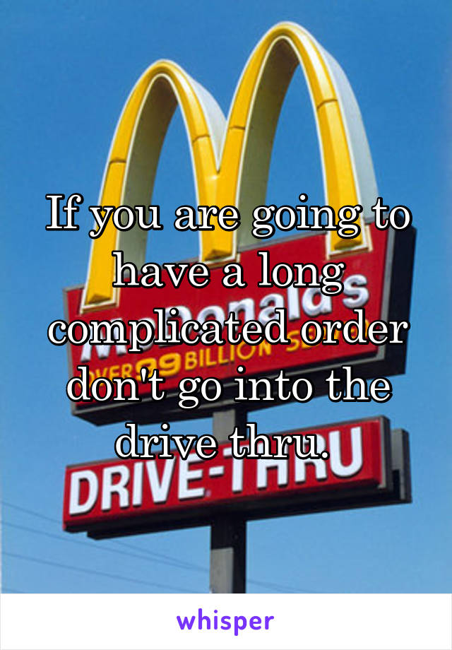 If you are going to have a long complicated order don't go into the drive thru.