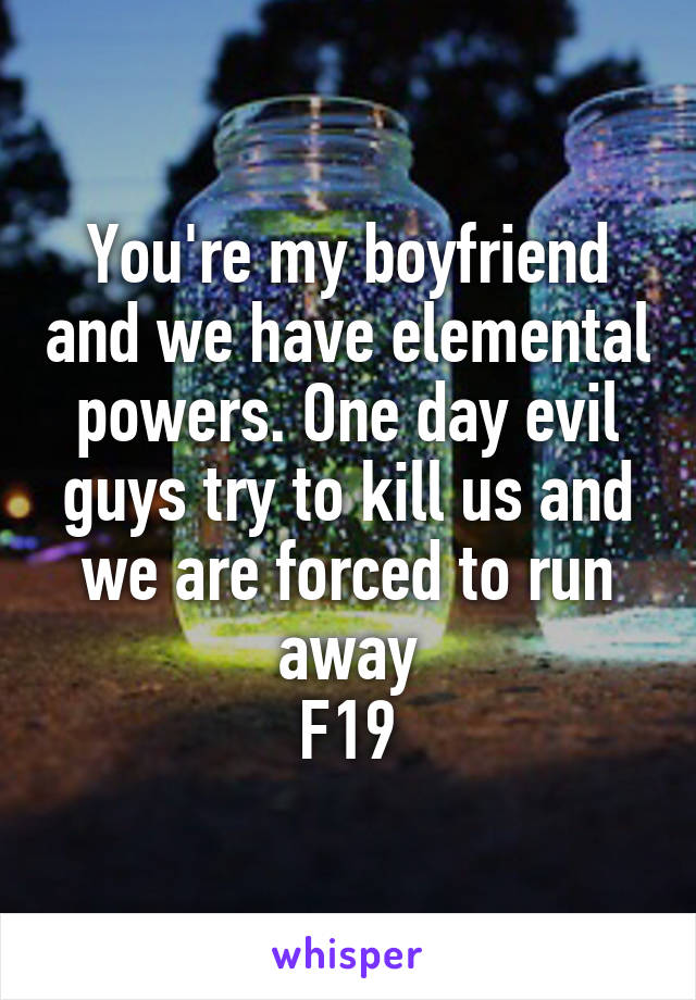 You're my boyfriend and we have elemental powers. One day evil guys try to kill us and we are forced to run away F19