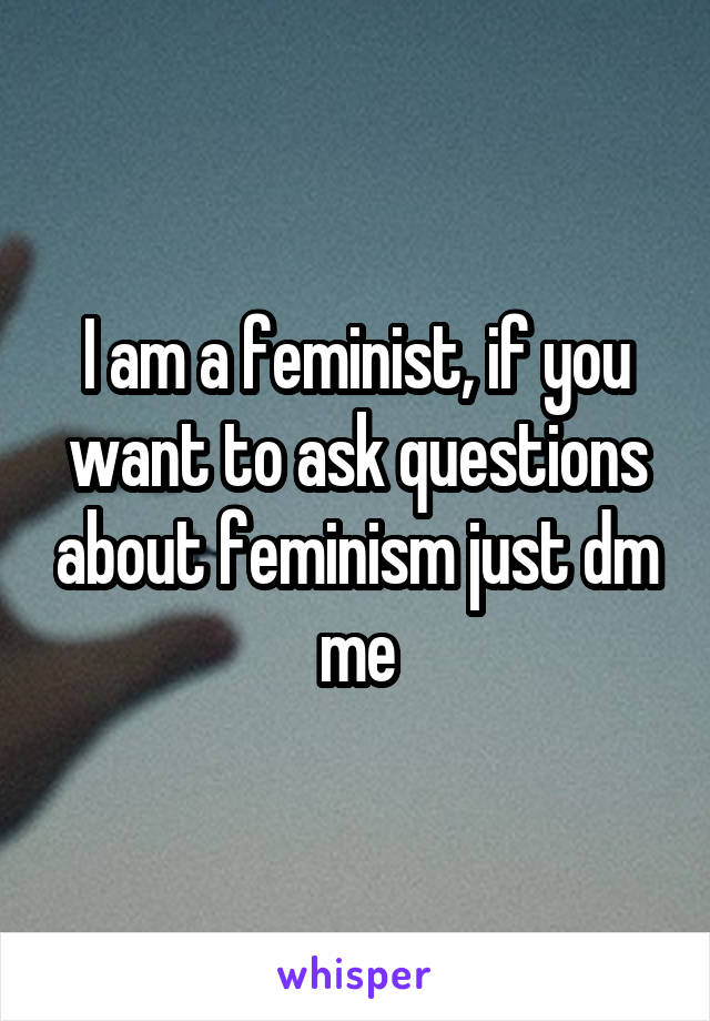 I am a feminist, if you want to ask questions about feminism just dm me