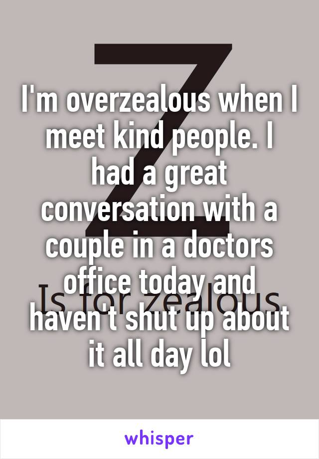 I'm overzealous when I meet kind people. I had a great conversation with a couple in a doctors office today and haven't shut up about it all day lol
