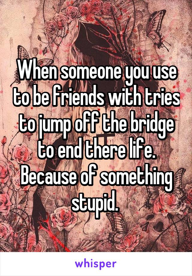 When someone you use to be friends with tries to jump off the bridge to end there life. Because of something stupid.
