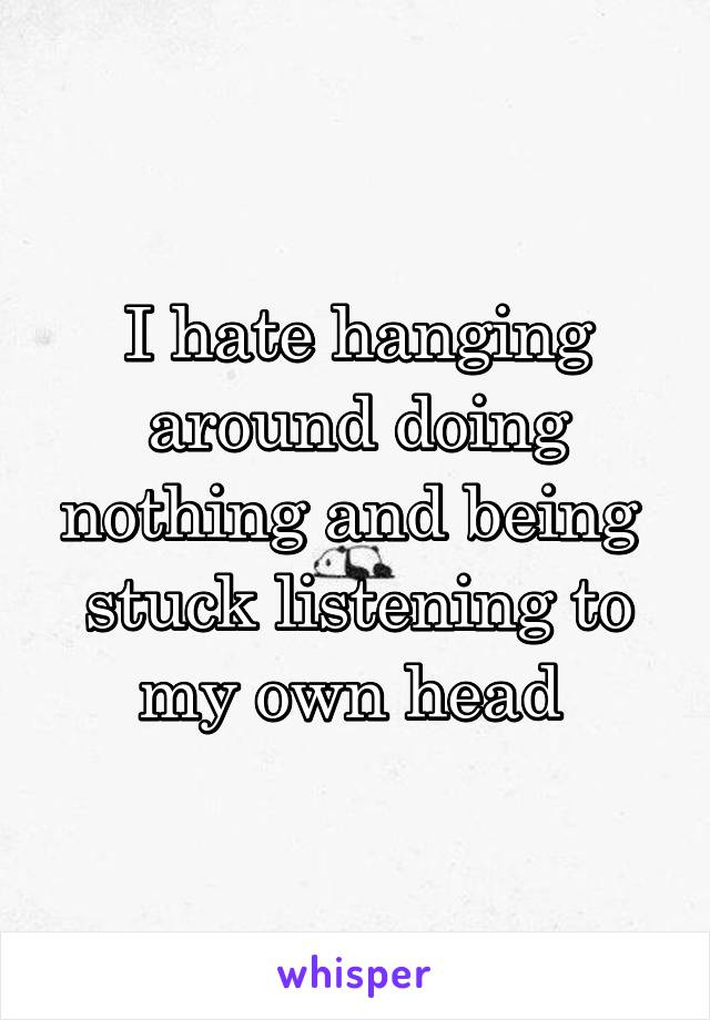 I hate hanging around doing nothing and being  stuck listening to my own head