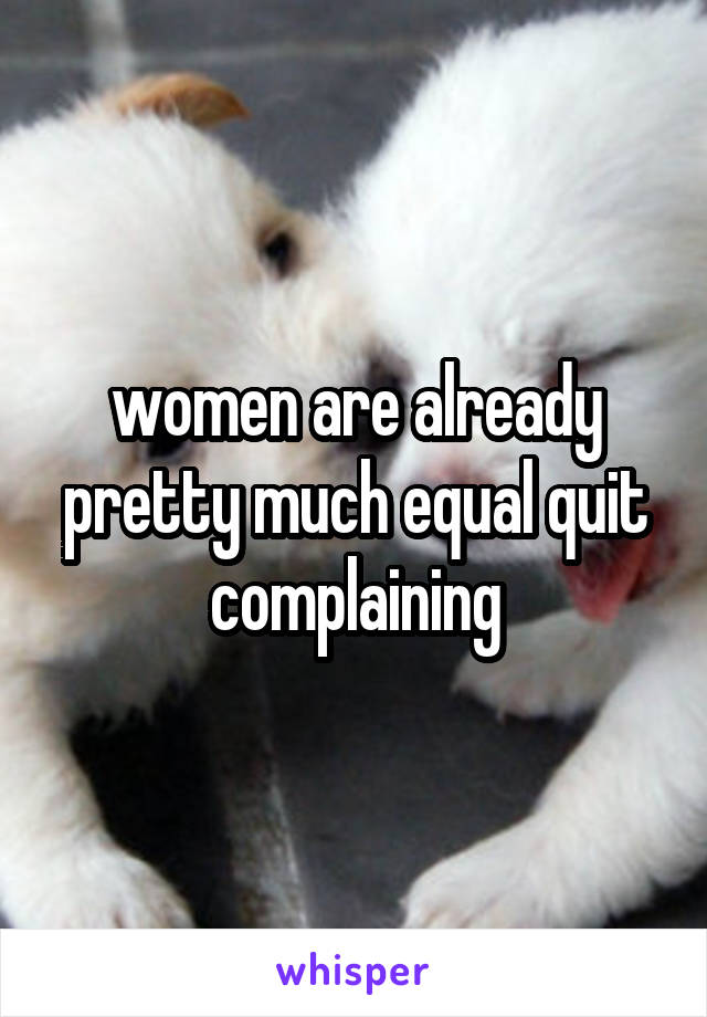 women are already pretty much equal quit complaining