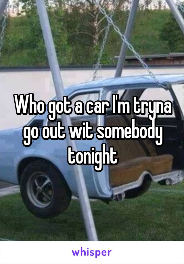 Who got a car I'm tryna go out wit somebody tonight
