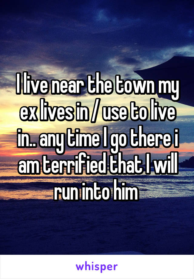 I live near the town my ex lives in / use to live in.. any time I go there i am terrified that I will run into him