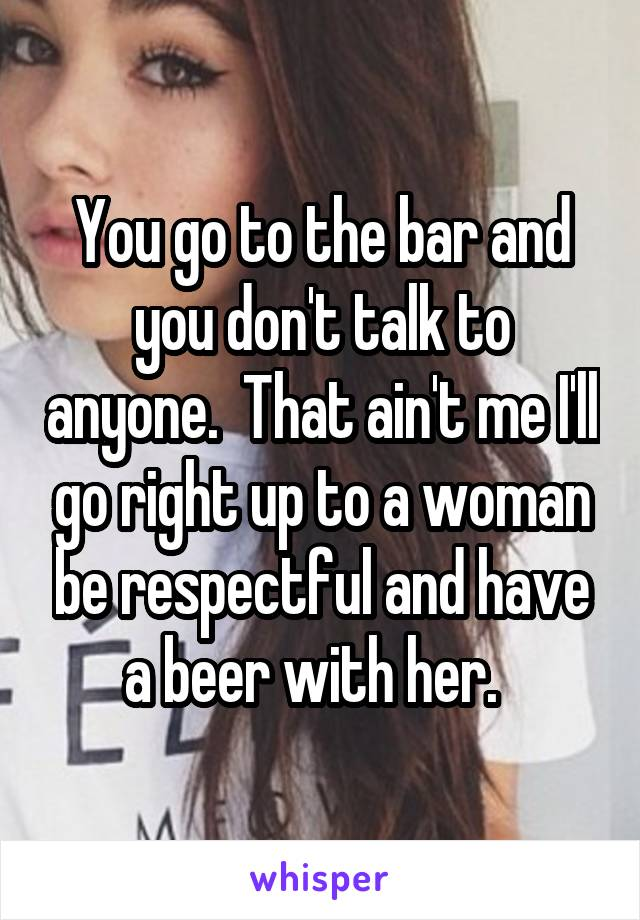 You go to the bar and you don't talk to anyone.  That ain't me I'll go right up to a woman be respectful and have a beer with her.