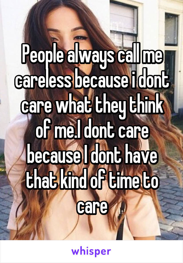 People always call me careless because i dont care what they think of me.I dont care because I dont have that kind of time to care