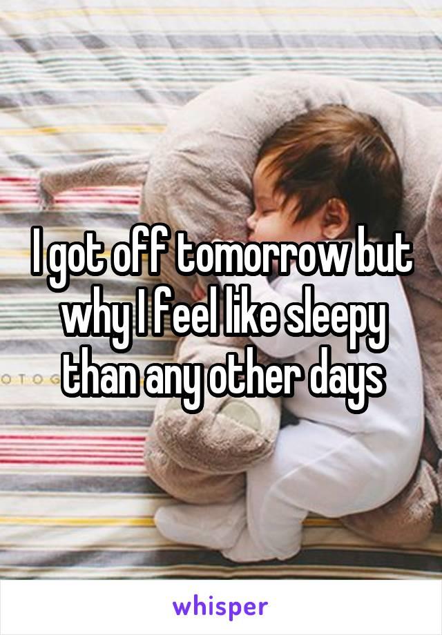 I got off tomorrow but why I feel like sleepy than any other days