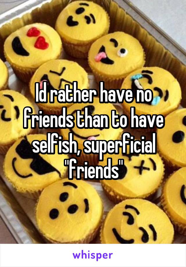 """Id rather have no friends than to have selfish, superficial """"friends"""""""