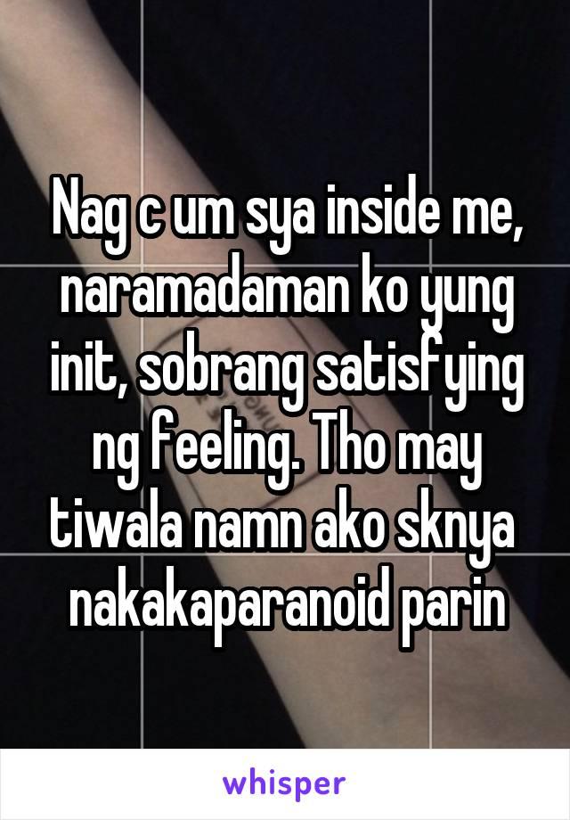 Nag c um sya inside me, naramadaman ko yung init, sobrang satisfying ng feeling. Tho may tiwala namn ako sknya  nakakaparanoid parin