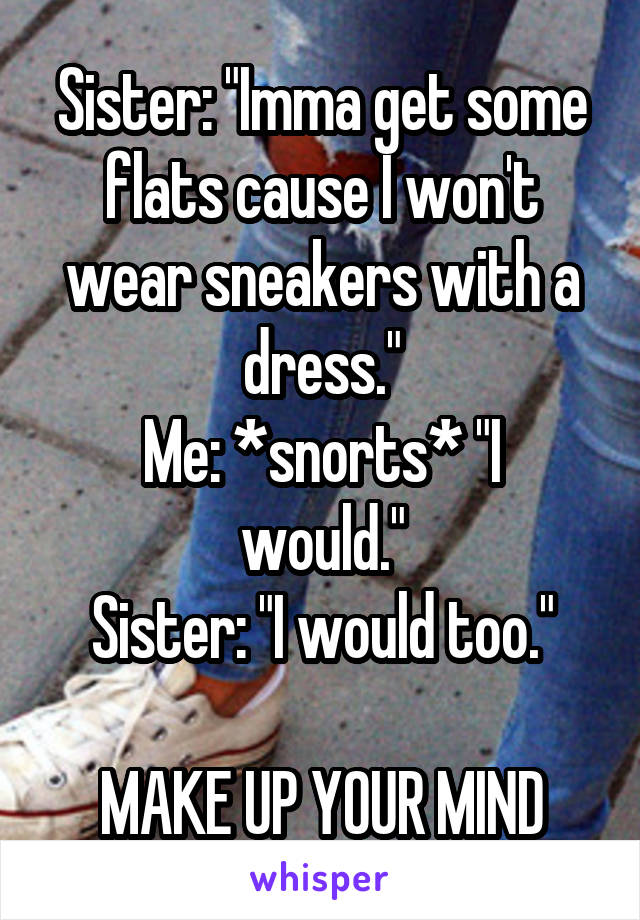 "Sister: ""Imma get some flats cause I won't wear sneakers with a dress."" Me: *snorts* ""I would."" Sister: ""I would too.""  MAKE UP YOUR MIND"