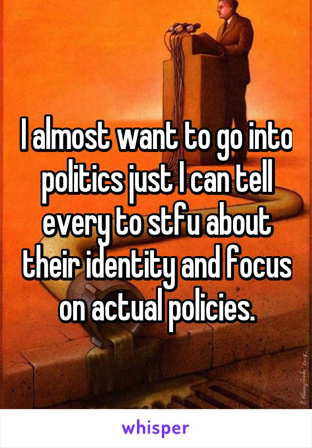 I almost want to go into politics just I can tell every to stfu about their identity and focus on actual policies.