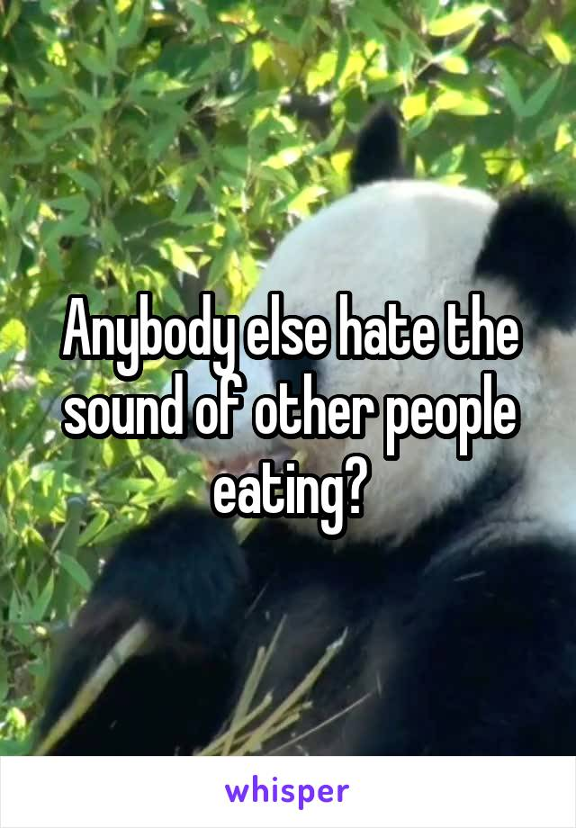 Anybody else hate the sound of other people eating?