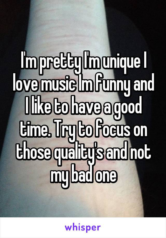 I'm pretty I'm unique I love music Im funny and I like to have a good time. Try to focus on those quality's and not my bad one