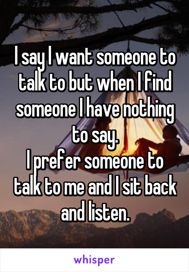 I say I want someone to talk to but when I find someone I have nothing to say. I prefer someone to talk to me and I sit back and listen.