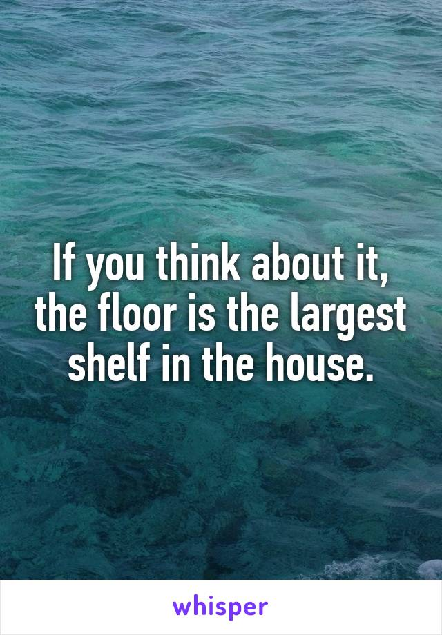 If you think about it, the floor is the largest shelf in the house.