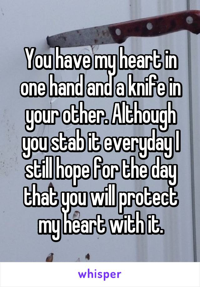 You have my heart in one hand and a knife in your other. Although you stab it everyday I still hope for the day that you will protect my heart with it.