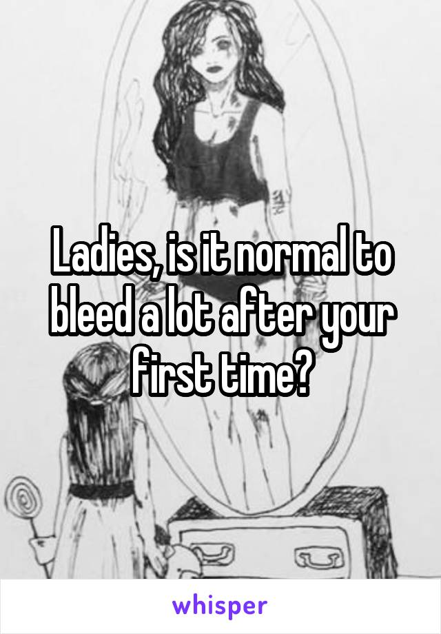 Ladies, is it normal to bleed a lot after your first time?