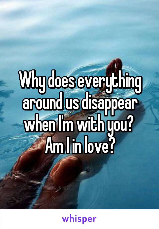 Why does everything around us disappear when I'm with you?  Am I in love?