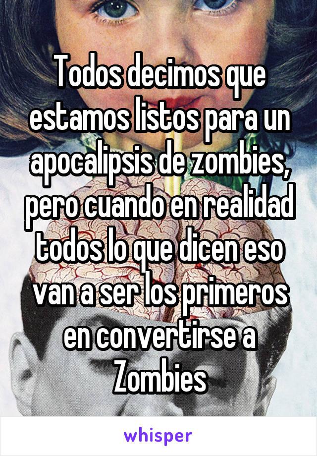 Todos decimos que estamos listos para un apocalipsis de zombies, pero cuando en realidad todos lo que dicen eso van a ser los primeros en convertirse a Zombies