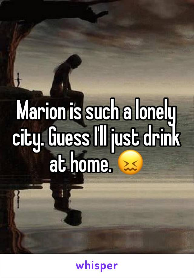 Marion is such a lonely city. Guess I'll just drink at home. 😖