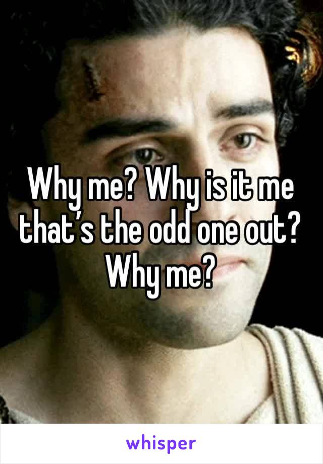 Why me? Why is it me that's the odd one out? Why me?