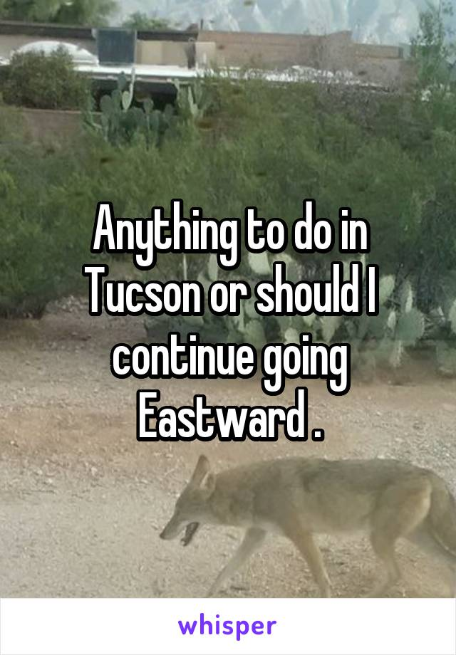 Anything to do in Tucson or should I continue going Eastward .