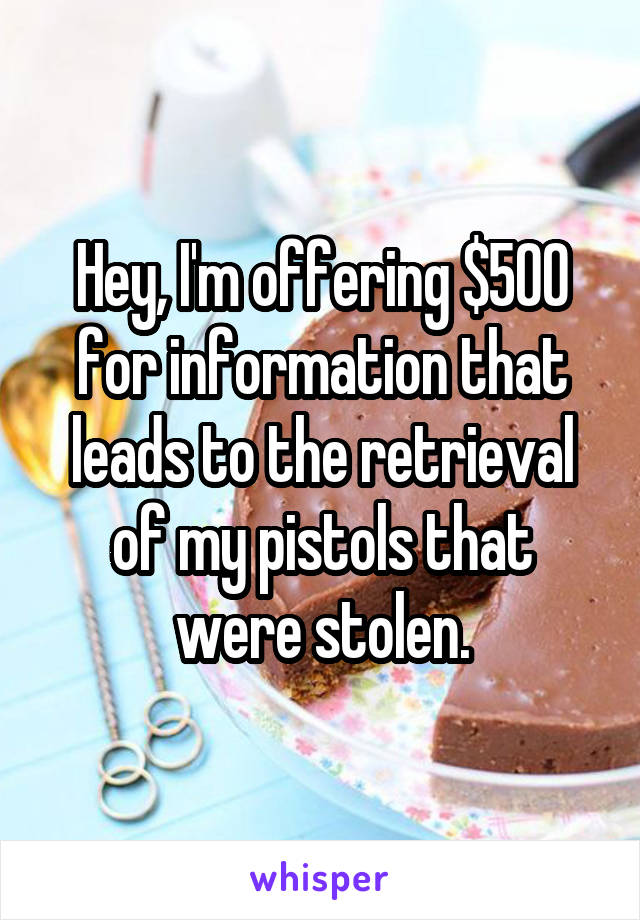 Hey, I'm offering $500 for information that leads to the retrieval of my pistols that were stolen.
