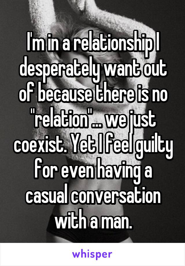"I'm in a relationship I desperately want out of because there is no ""relation""... we just coexist. Yet I feel guilty for even having a casual conversation with a man."