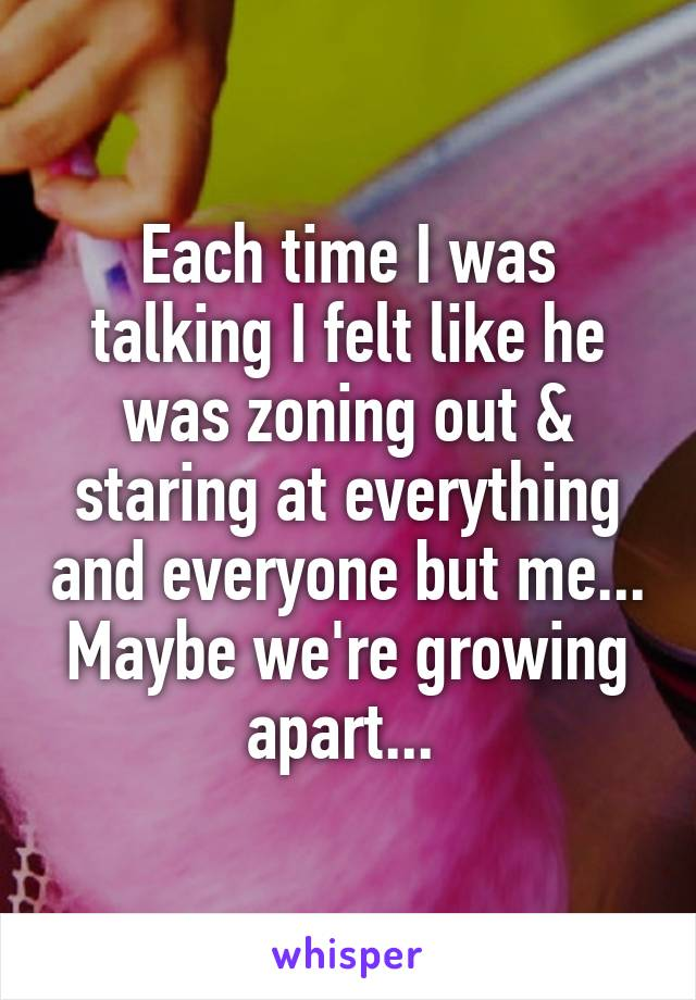 Each time I was talking I felt like he was zoning out & staring at everything and everyone but me... Maybe we're growing apart...