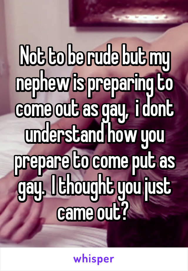 Not to be rude but my nephew is preparing to come out as gay,  i dont understand how you prepare to come put as gay.  I thought you just came out?