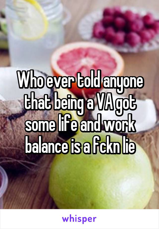 Who ever told anyone that being a VA got some life and work balance is a fckn lie