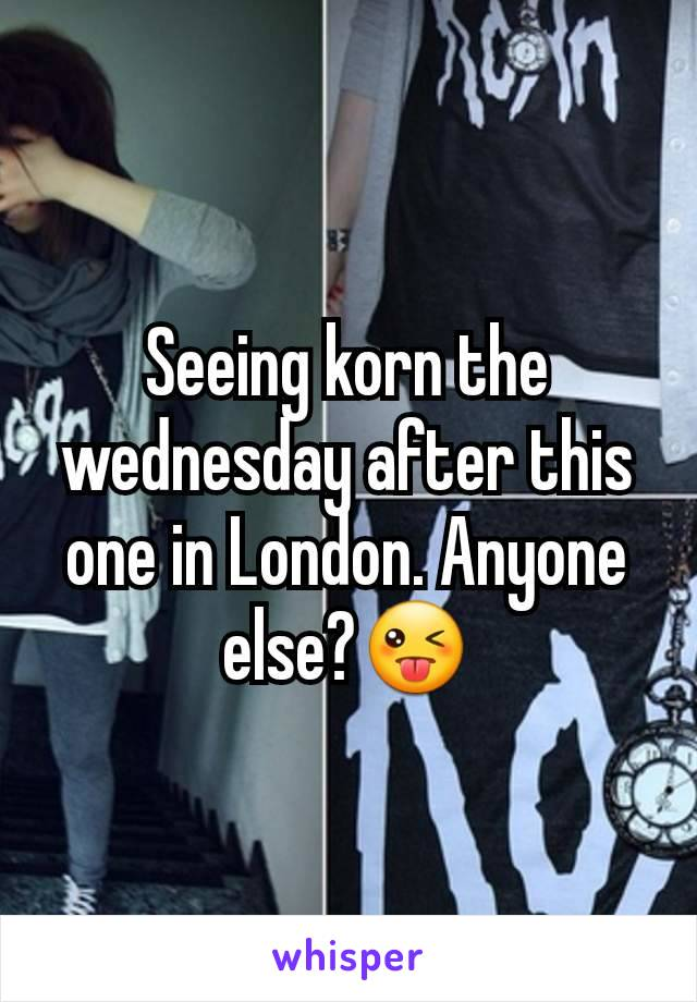 Seeing korn the wednesday after this one in London. Anyone else?😜