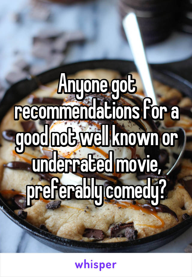 Anyone got recommendations for a good not well known or underrated movie, preferably comedy?