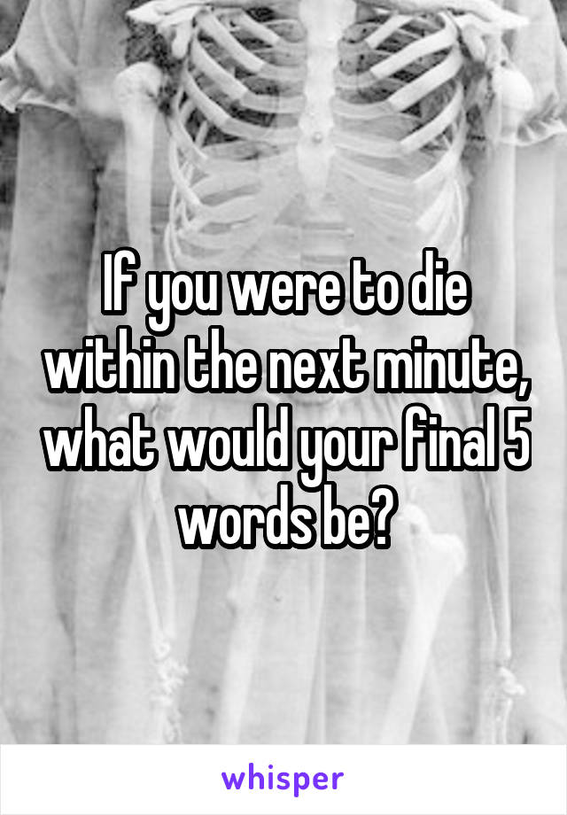 If you were to die within the next minute, what would your final 5 words be?